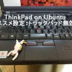 ThinkPax on Ubuntuのオススメ設定 トラックパッド無効化